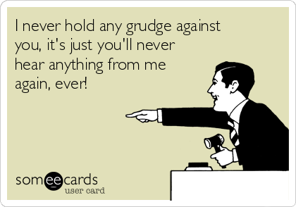 I never hold any grudge against you, it's just you'll never hear anything from me again, ever!