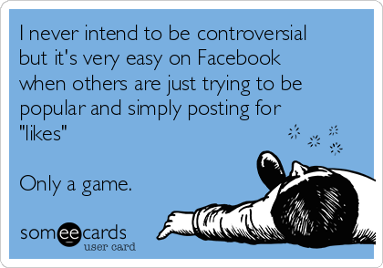 """I never intend to be controversial but it's very easy on Facebook when others are just trying to be popular and simply posting for """"likes""""  Only a game."""