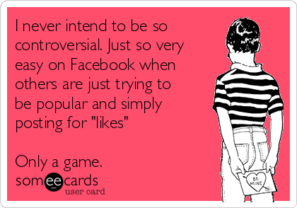 """I never intend to be so controversial. Just so very easy on Facebook when others are just trying to be popular and simply posting for """"likes""""  Only a game."""