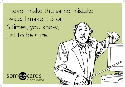 I never make the same mistake twice. I make it 5 or 6 times, you know, just to be sure.
