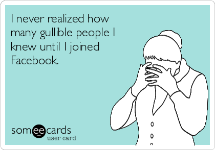 I never realized how many gullible people I knew until I joined Facebook.