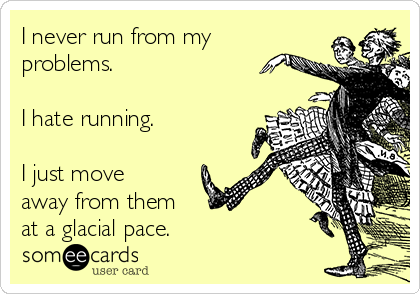 I never run from my problems.  I hate running.   I just move away from them  at a glacial pace.