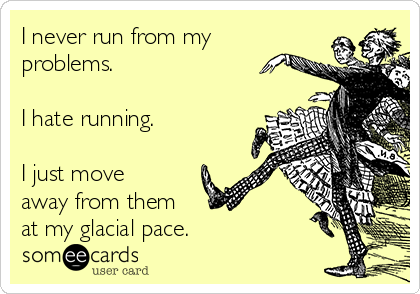 I never run from my problems.   I hate running.  I just move away from them  at my glacial pace.