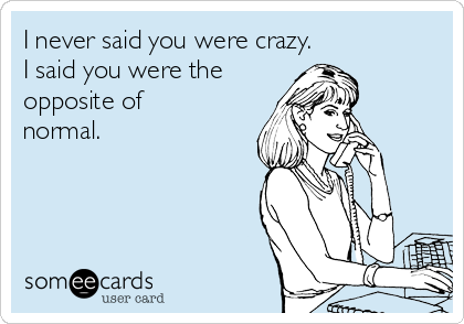 I never said you were crazy. I said you were the opposite of normal.