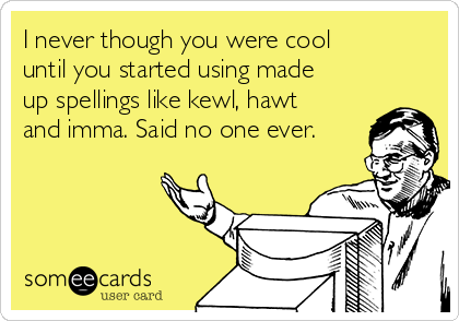 I never though you were cool until you started using made up spellings like kewl, hawt and imma. Said no one ever.