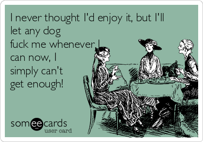 I never thought I'd enjoy it, but I'll let any dog fuck me whenever I can now, I simply can't get enough!