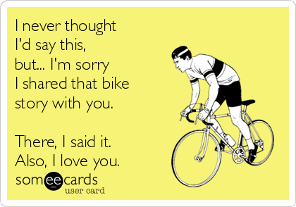 I never thought  I'd say this,  but... I'm sorry  I shared that bike story with you.   There, I said it. Also, I love you.