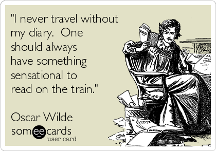 """I never travel without my diary.  One should always have something sensational to read on the train.""  Oscar Wilde"
