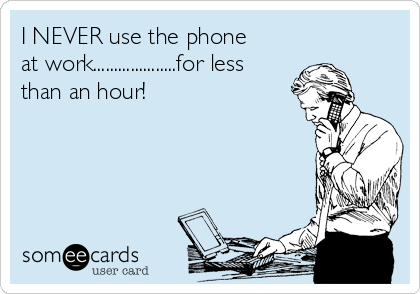 I NEVER use the phone at work....................for less than an hour!