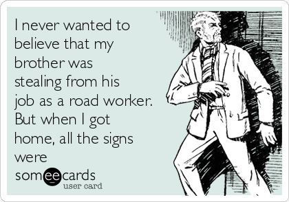 I never wanted to believe that my brother was stealing from his job as a road worker. But when I got home, all the signs were