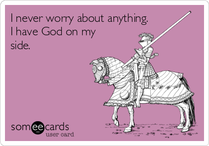 I never worry about anything. I have God on my side.