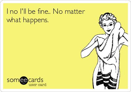 I no I'll be fine.. No matter what happens.