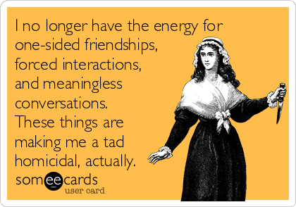 I no longer have the energy for one-sided friendships, forced interactions, and meaningless conversations. These things are making me a tad homicidal, actually.