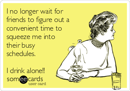 I no longer wait for friends to figure out a  convenient time to squeeze me into their busy schedules.   I drink alone!!