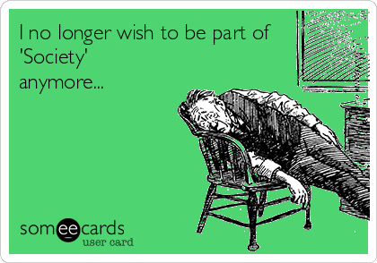 I no longer wish to be part of 'Society' anymore...