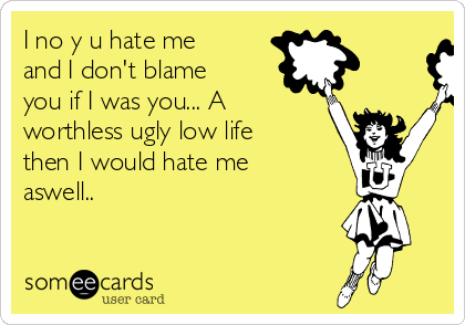 I no y u hate me and I don't blame you if I was you... A worthless ugly low life then I would hate me aswell..