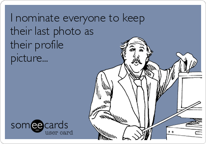 I nominate everyone to keep their last photo as their profile picture...