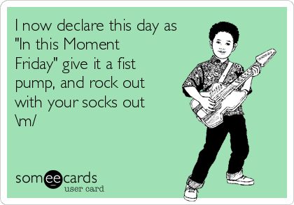 """I now declare this day as """"In this Moment Friday"""" give it a fist pump, and rock out with your socks out \m/"""