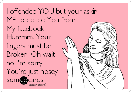 I offended YOU but your askin ME to delete You from My facebook. Hummm. Your fingers must be Broken. Oh wait no I'm sorry. You're just nosey