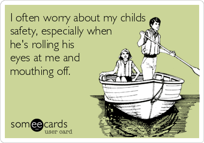 I often worry about my childs  safety, especially when he's rolling his eyes at me and mouthing off.