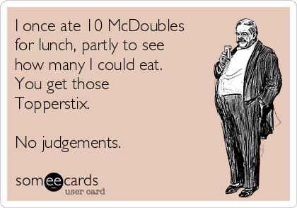 I once ate 10 McDoubles for lunch, partly to see how many I could eat.  You get those Topperstix.  No judgements.