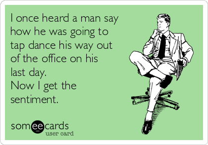 I once heard a man say how he was going to tap dance his way out of the office on his last day.  Now I get the sentiment.
