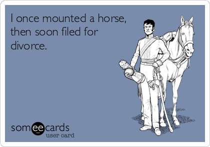 I once mounted a horse, then soon filed for divorce.