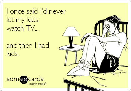 I once said I'd never let my kids watch TV...  and then I had kids.