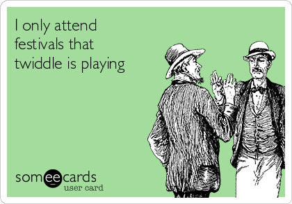 I only attend festivals that twiddle is playing