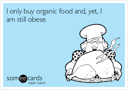 I only buy organic food and, yet, I am still obese.