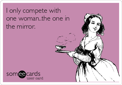 I only compete with one woman..the one in the mirror.