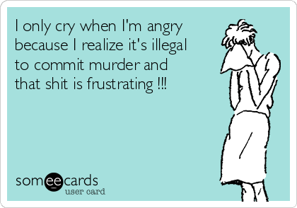 I only cry when I'm angry because I realize it's illegal to commit murder and that shit is frustrating !!!