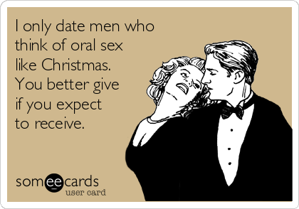 I only date men who think of oral sex like Christmas. You better give if you expect to receive.