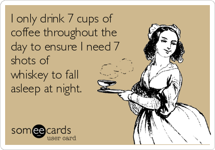 I only drink 7 cups of coffee throughout the day to ensure I need 7 shots of whiskey to fall asleep at night.