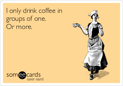 I only drink coffee in groups of one. Or more.