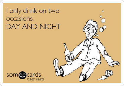 I only drink on two occasions:  DAY AND NIGHT