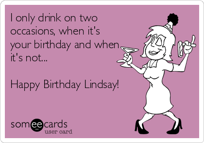 happy birthday lindsay I only drink on two occasions, when it's your birthday and when  happy birthday lindsay