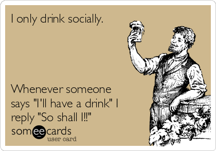 """I only drink socially.     Whenever someone says """"I'll have a drink"""" I reply """"So shall I!!"""""""