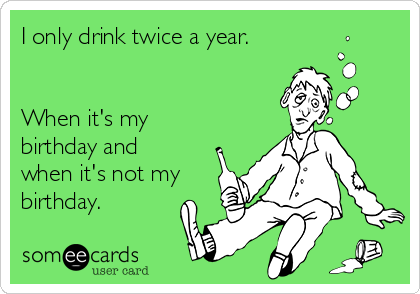 I only drink twice a year.   When it's my birthday and when it's not my birthday.