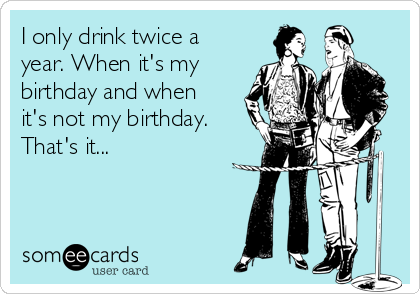 I only drink twice a year. When it's my birthday and when it's not my birthday. That's it...