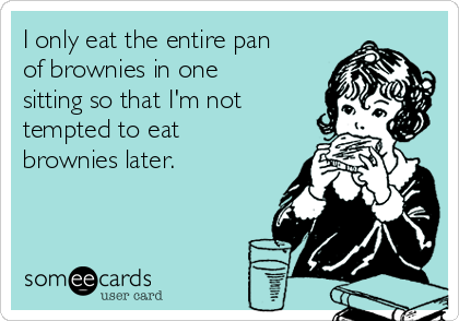I only eat the entire pan of brownies in one sitting so that I'm not tempted to eat brownies later.