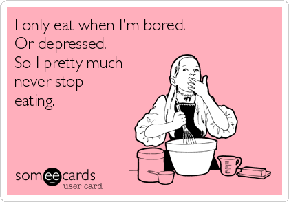I only eat when I'm bored.  Or depressed.  So I pretty much never stop eating.