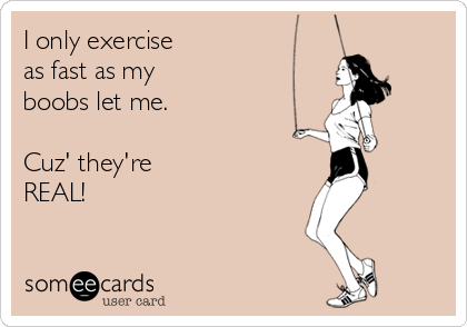 I only exercise  as fast as my  boobs let me.   Cuz' they're  REAL!