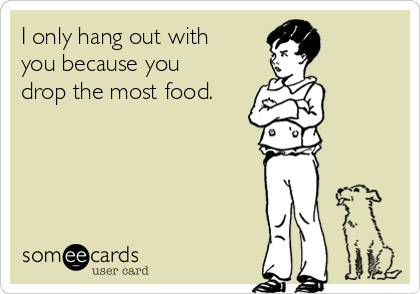 I only hang out with you because you drop the most food.