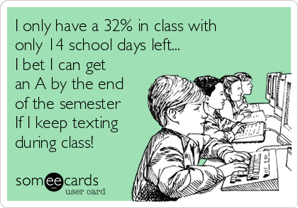 I only have a 32% in class with only 14 school days left... I bet I can get an A by the end of the semester If I keep texting during class!