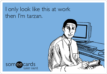 I only look like this at work then I'm tarzan.