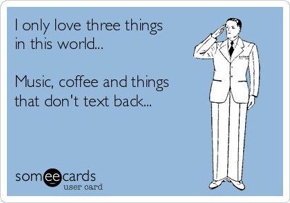 I only love three things in this world...   Music, coffee and things that don't text back...
