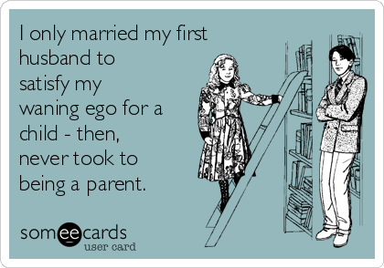 I only married my first husband to satisfy my waning ego for a child - then, never took to being a parent.