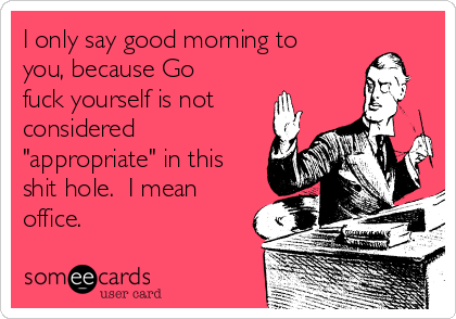"I only say good morning to you, because Go fuck yourself is not considered ""appropriate"" in this shit hole.  I mean office."