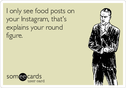 I only see food posts on your Instagram, that's explains your round figure.